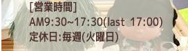 営業時間:AM9:30~17:30、定休日:毎週火曜日